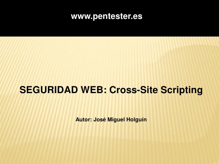 www.pentester.es     SEGURIDAD WEB: Cross-Site Scripting            Autor: José Miguel Holguín