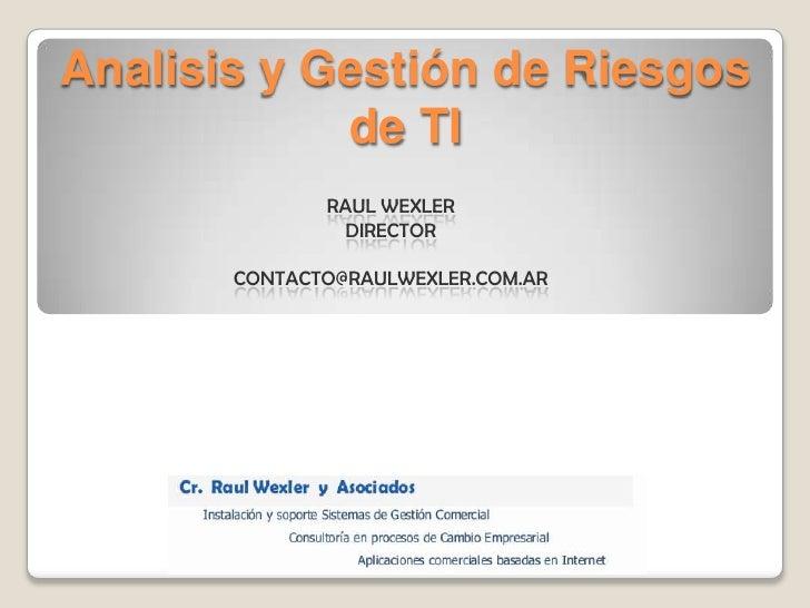 Analisis y Gestión de Riesgos de TI<br />Raul WexlerDirector<br />contacto@raulwexler.com.ar<br />