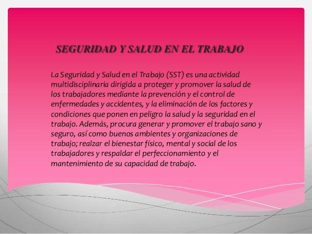 SEGURIDAD Y SALUD EN EL TRABAJO La Seguridad y Salud en el Trabajo (SST) es una actividad multidisciplinaria dirigida a pr...