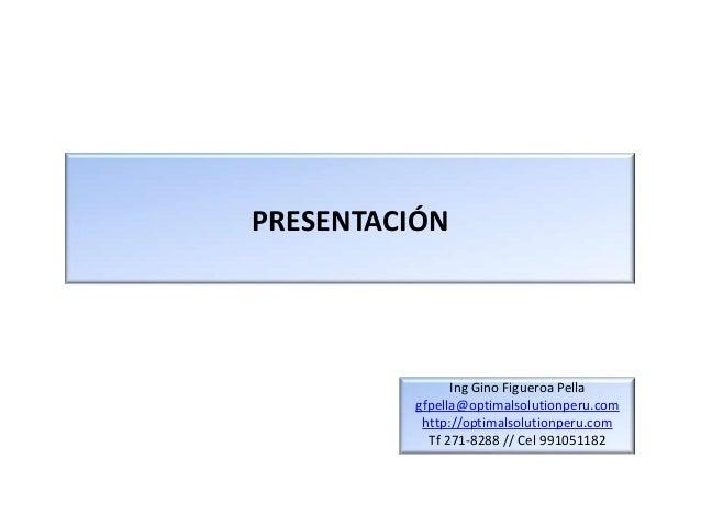 PRESENTACIÓN               Ing Gino Figueroa Pella         gfpella@optimalsolutionperu.com          http://optimalsolution...