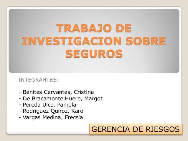 TRABAJO DE INVESTIGACION SOBRE SEGUROS INTEGRANTES: -  Benites Cervantes, Cristina De Bracamonte Huere, Margot Pereda Ulco...