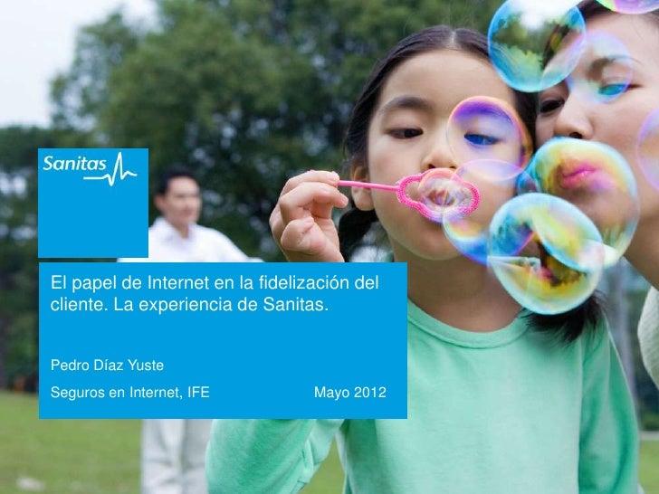 El papel de Internet en la fidelización delcliente. La experiencia de Sanitas.Pedro Díaz YusteSeguros en Internet, IFE    ...