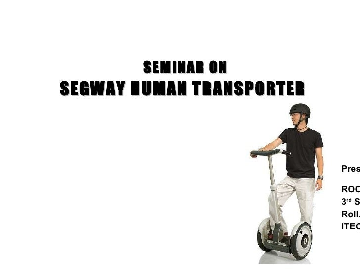 Presented by, ROOPESH.K 3 rd  Semester MCA Roll.No: 5 ITEC, Kasaragod SEGWAY HUMAN TRANSPORTER SEMINAR ON