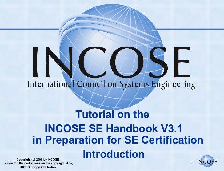 <ul><li>Tutorial on the  </li></ul><ul><li>INCOSE SE Handbook V3.1 in Preparation for SE Certification </li></ul><ul><li>I...