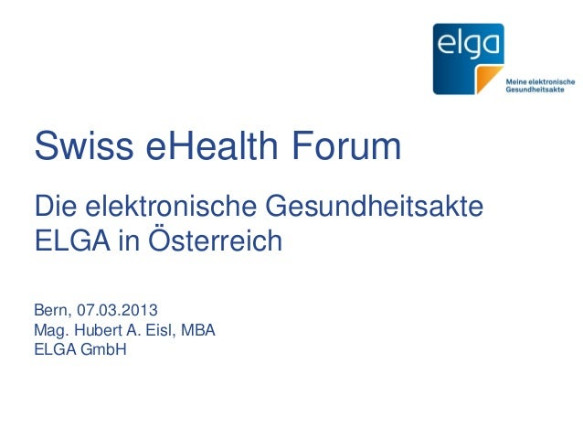 Swiss eHealth ForumDie elektronische GesundheitsakteELGA in ÖsterreichBern, 07.03.2013Mag. Hubert A. Eisl, MBAELGA GmbH