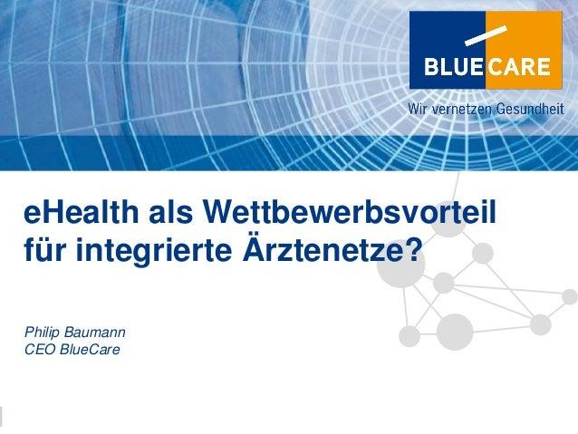 8eHealth als Wettbewerbsvorteilfür integrierte Ärztenetze?Philip BaumannCEO BlueCareInfosocietydays 7./8. März 2013   1 1