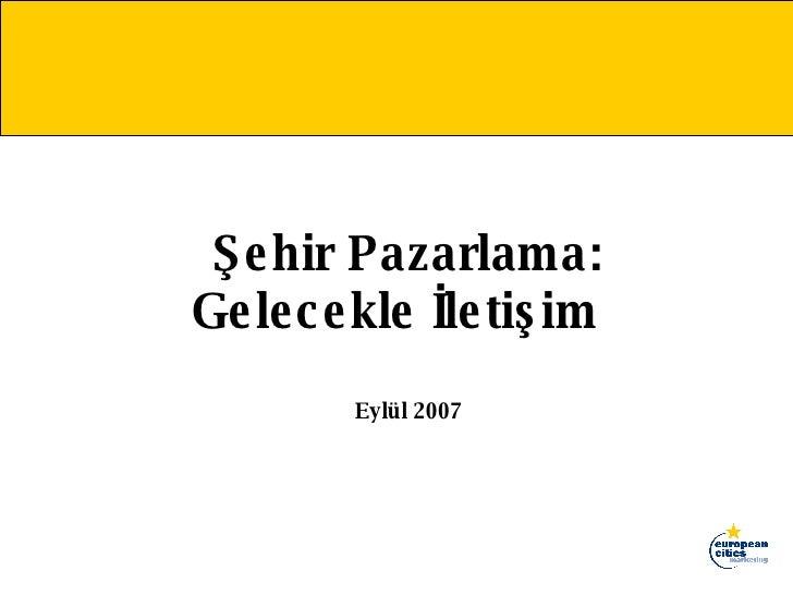 Şehir Pazarlama: Gelecekle İletişim  Eylül 2007