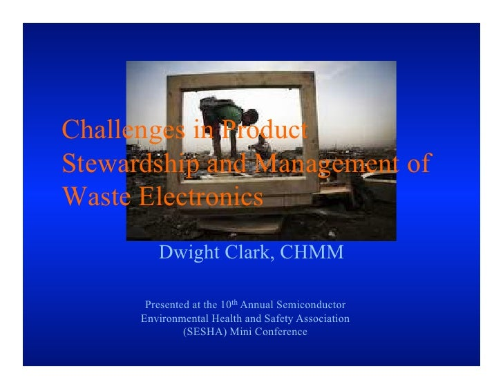 Challenges in ProductStewardship and Management ofWaste Electronics         Dwight Clark, CHMM       Presented at the 10th...