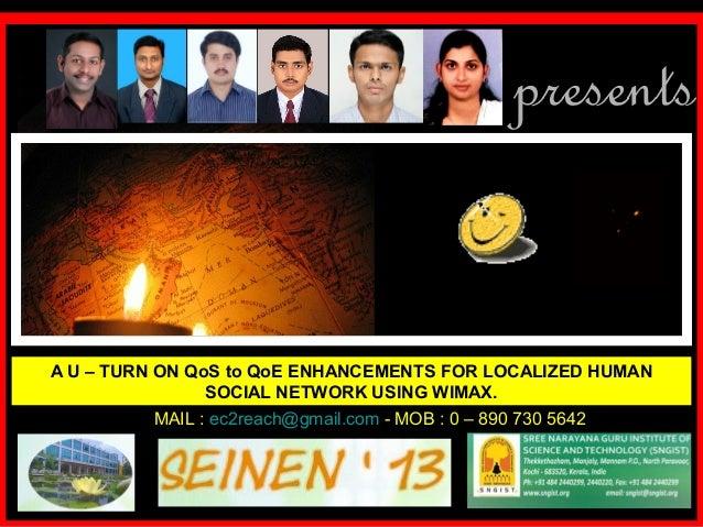 presentsA U – TURN ON QoS to QoE ENHANCEMENTS FOR LOCALIZED HUMAN                 SOCIAL NETWORK USING WIMAX.           MA...