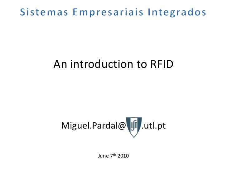 An introduction to RFID Miguel.Pardal@IST .utl.pt         June 7th 2010