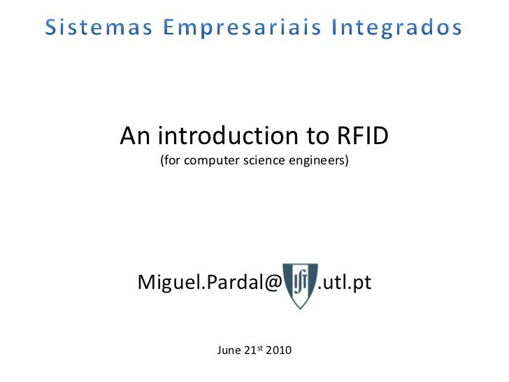 An introduction to RFID   (for computer science engineers) Miguel.Pardal@IST .utl.pt            June 21st 2010