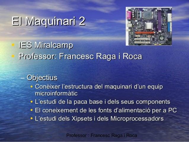 El Maquinari 2 • IES Miralcamp • Professor: Francesc Raga i Roca – Objectius • Conèixer l'estructura del maquinari d'un eq...