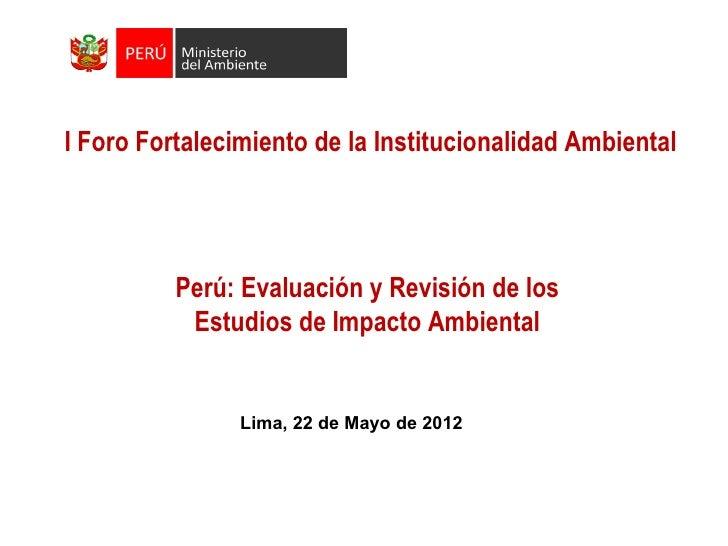 I Foro Fortalecimiento de la Institucionalidad Ambiental          Perú: Evaluación y Revisión de los           Estudios de...
