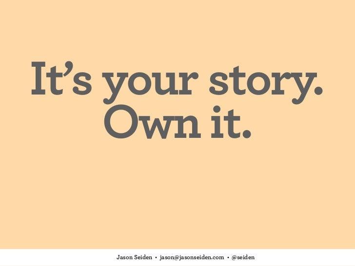 It's your story.     Own it.    Jason Seiden • jason@jasonseiden.com • @seiden