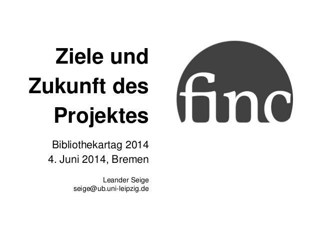 Ziele und Zukunft des Projektes Bibliothekartag 2014 4. Juni 2014, Bremen Leander Seige seige@ub.uni-leipzig.de