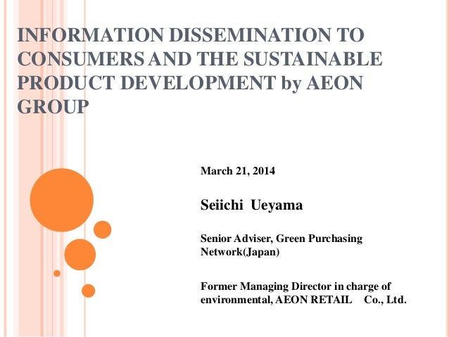 INFORMATION DISSEMINATION TO CONSUMERS AND THE SUSTAINABLE PRODUCT DEVELOPMENT by AEON GROUP March 21, 2014 Seiichi Ueyama...