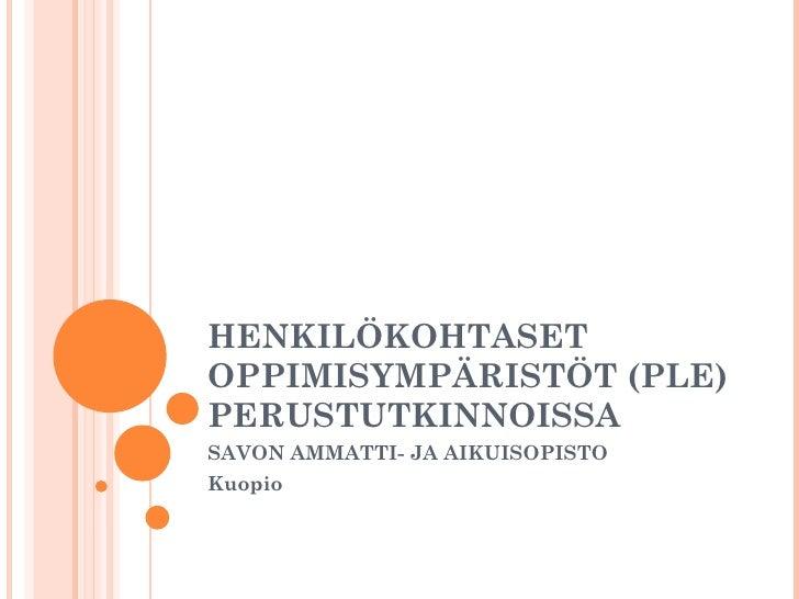 HENKILÖKOHTASET OPPIMISYMPÄRISTÖT (PLE) PERUSTUTKINNOISSA SAVON AMMATTI- JA AIKUISOPISTO Kuopio