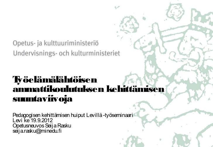 Seija rasku levi 19.9.2012  työelämälähtöisen ammatillisen koulutuksen kehittämisen suuntaviivoja