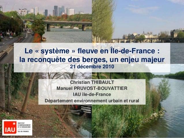 1 Le « système » fleuve en Île-de-France : la reconquête des berges, un enjeu majeur 21 décembre 2010 Christian THIBAULT M...