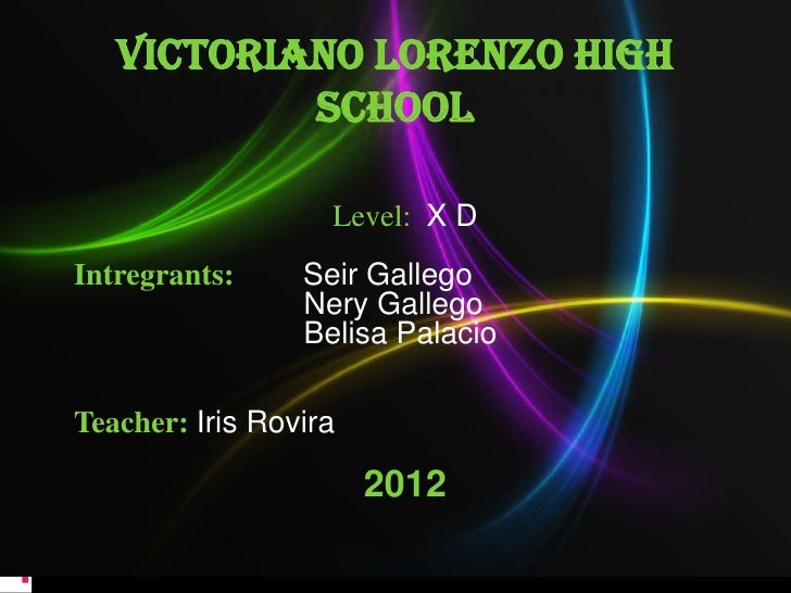 VICTORIANO LORENZO HIGH           SCHOOL                   Level: X DIntregrants:     Seir Gallego                 Nery Ga...