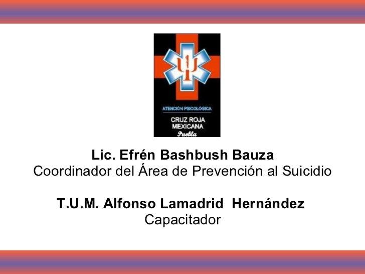 <ul><li>Lic. Efrén Bashbush Bauza </li></ul><ul><li>Coordinador del Área de Prevención al Suicidio </li></ul><ul><li>T.U.M...