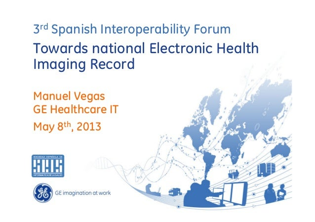 3rd Spanish Interoperability Forum  Towards national Electronic Health Imaging Record Manuel Vegas GE Healthcare IT May 8t...