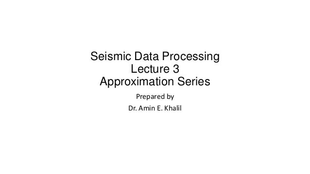 Seismic Data Processing Lecture 3 Approximation Series Prepared by Dr. Amin E. Khalil