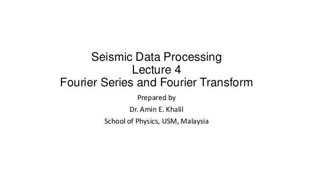 Seismic Data Processing Lecture 4 Fourier Series and Fourier Transform Prepared by Dr. Amin E. Khalil School of Physics, U...