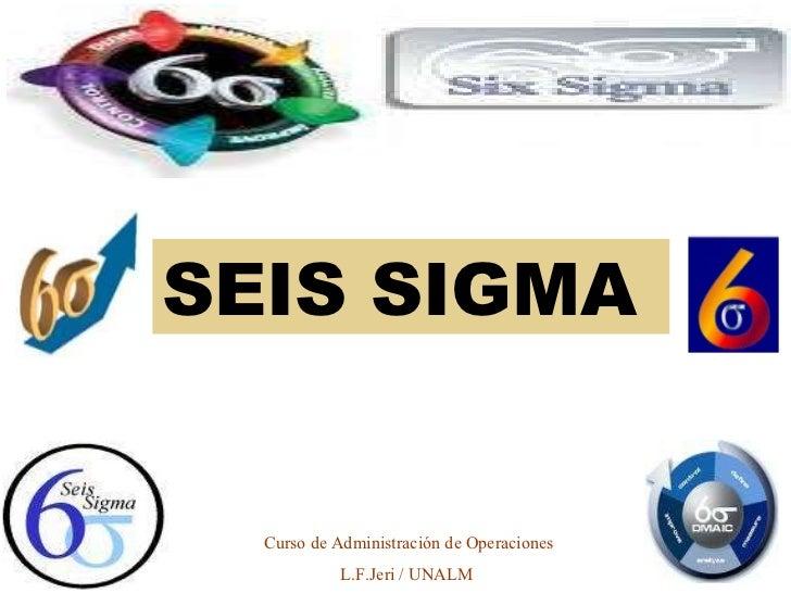 SEIS SIGMA  Curso de Administración de Operaciones L.F.Jeri / UNALM