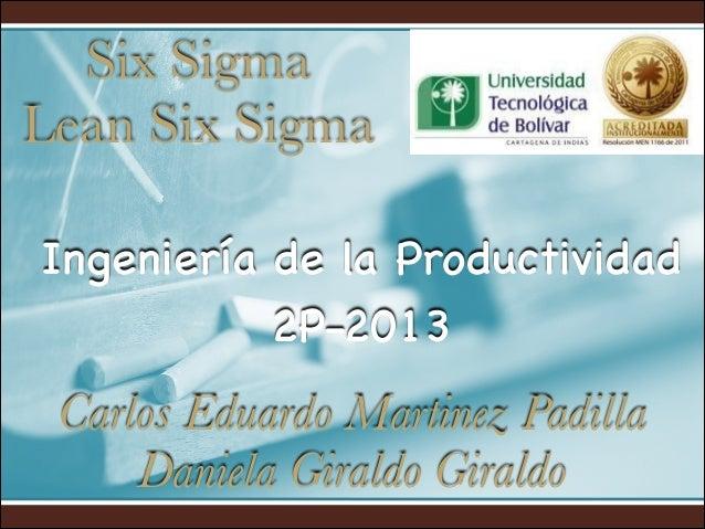 Six Sigma Lean Six Sigma Ingeniería de la Productividad 2P-2013  Carlos Eduardo Martinez Padilla Daniela Giraldo Giraldo