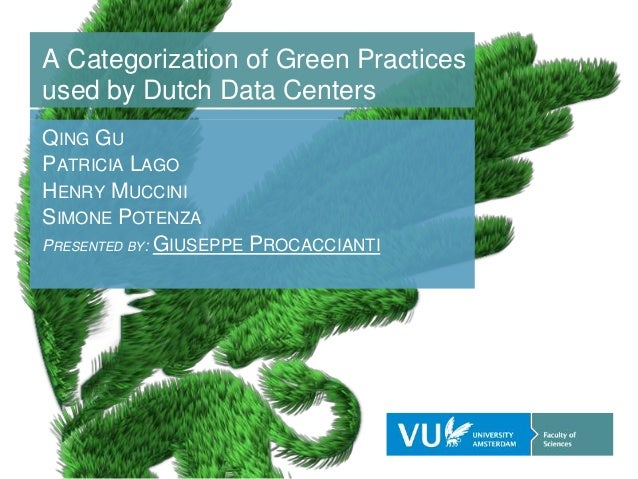 A Categorization of Green Practices used by Dutch Data Centers QING GU PATRICIA LAGO HENRY MUCCINI SIMONE POTENZA PRESENTE...