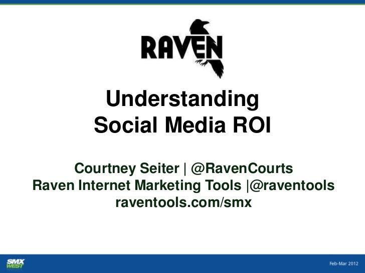 Understanding        Social Media ROI     Courtney Seiter | @RavenCourtsRaven Internet Marketing Tools |@raventools       ...
