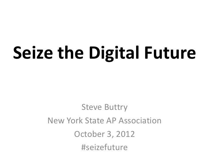 Seize the Digital Future            Steve Buttry    New York State AP Association          October 3, 2012            #sei...