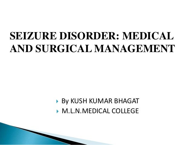SEIZURE DISORDER: MEDICALAND SURGICAL MANAGEMENT          By KUSH KUMAR BHAGAT          M.L.N.MEDICAL COLLEGE
