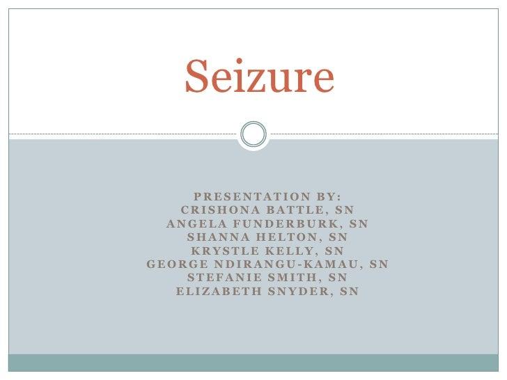 Seizure<br />Presentation by:<br />Crishona Battle, SN<br />Angela Funderburk, SN<br />Shanna Helton, SN<br />Krystle Kell...