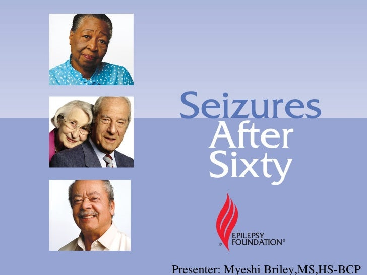 Seizures After Sixty         Presenter: Myeshi Briley,MS,HS-BCP