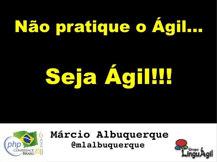 Não pratique o Ágil... Seja Ágil!!! Márcio Albuquerque @mlalbuquerque