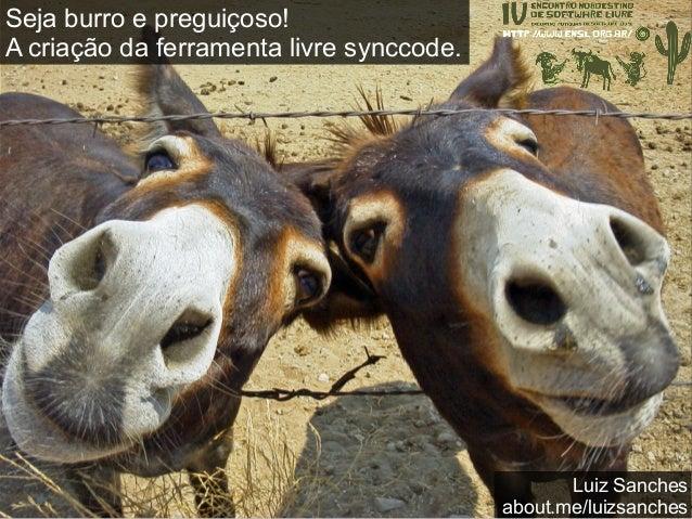 Seja burro e preguiçoso! A criação da ferramenta livre synccode. Luiz Sanches (aka Farol) luizgrsanches@gmail.com @luizgrs...