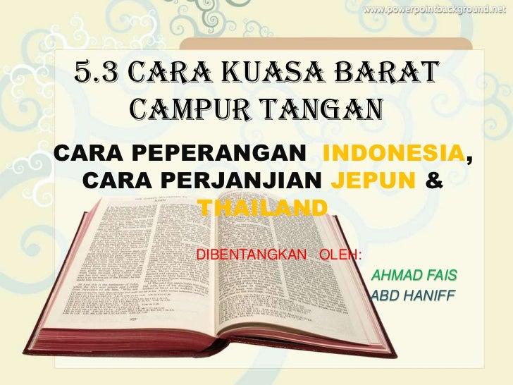 5.3 CARA KUASA BARAT     CAMPUR TANGANCARA PEPERANGAN INDONESIA,  CARA PERJANJIAN JEPUN &         THAILAND        DIBENTAN...