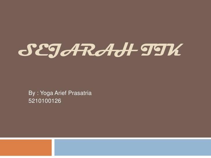 SEJARAH TIK <br />By : Yoga AriefPrasatria<br />5210100126<br />