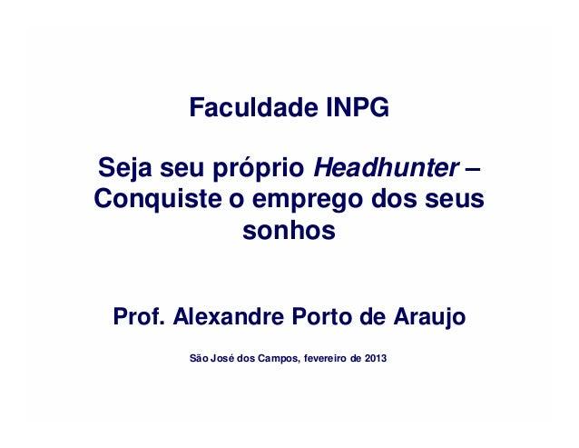 Faculdade INPGSeja seu próprio Headhunter –Conquiste o emprego dos seus           sonhos Prof. Alexandre Porto de Araujo  ...