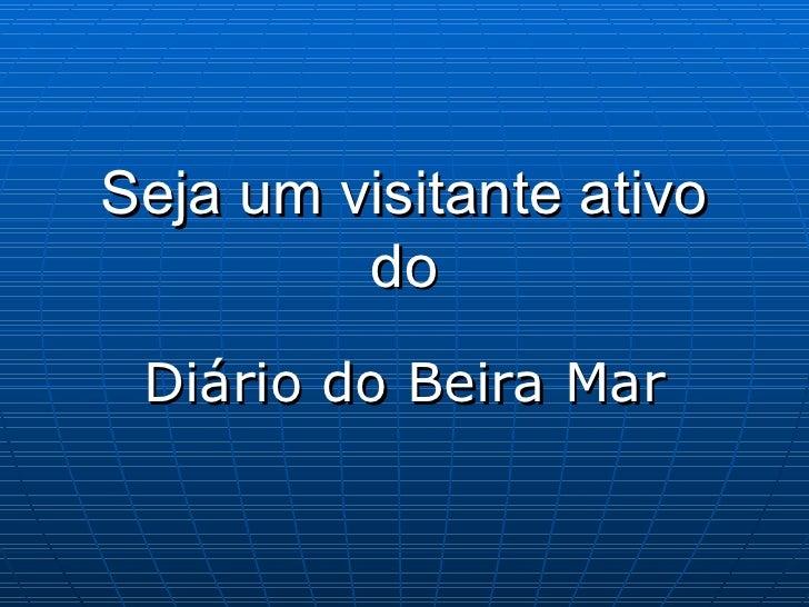Seja um visitante ativo do Diário do Beira Mar