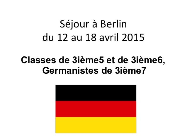 Séjour à Berlin du 12 au 18 avril 2015 Classes de 3ième5 et de 3ième6, Germanistes de 3ième7