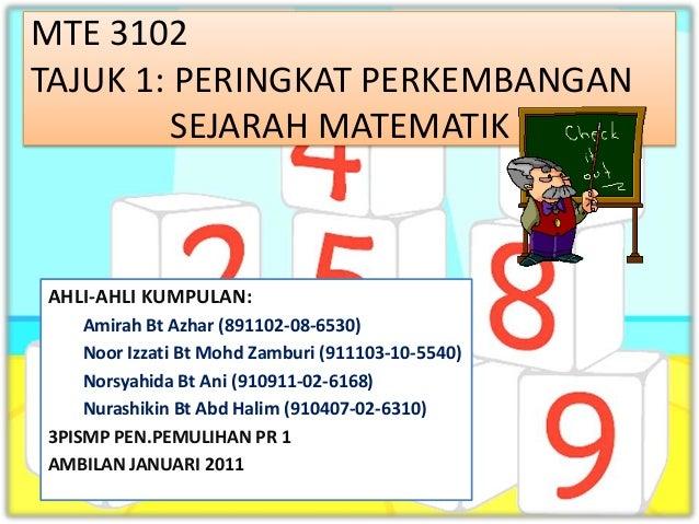 MTE 3102TAJUK 1: PERINGKAT PERKEMBANGAN         SEJARAH MATEMATIKAHLI-AHLI KUMPULAN:    Amirah Bt Azhar (891102-08-6530)  ...