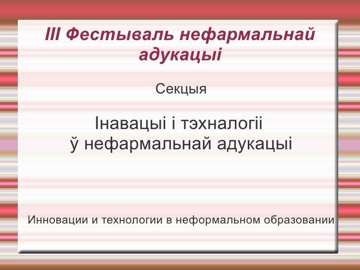 ІІІ Фестываль нефармальнай адукацыі <ul><li>Секцыя </li></ul><ul><li>Інавацыі і тэхналогіі  </li></ul><ul><li>ў нефармальн...