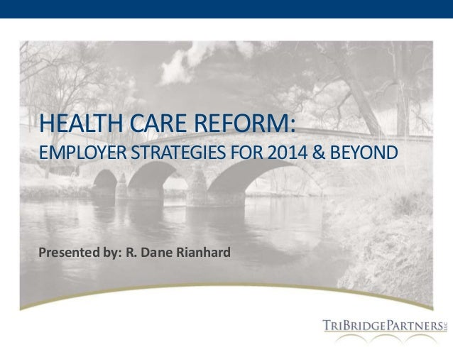 HEALTH CARE REFORM: EMPLOYER STRATEGIES FOR 2014 & BEYOND  Presented by: R. Dane Rianhard