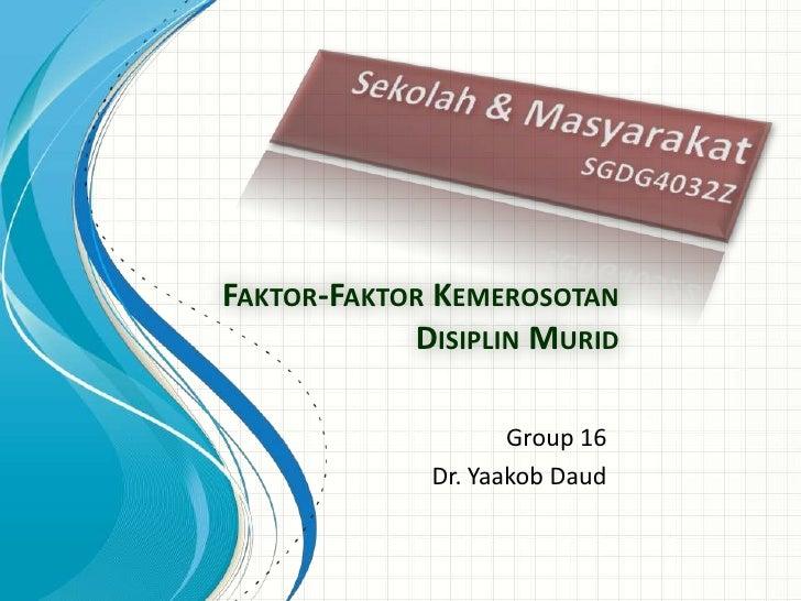 FAKTOR-FAKTOR KEMEROSOTAN            DISIPLIN MURID                    Group 16             Dr. Yaakob Daud