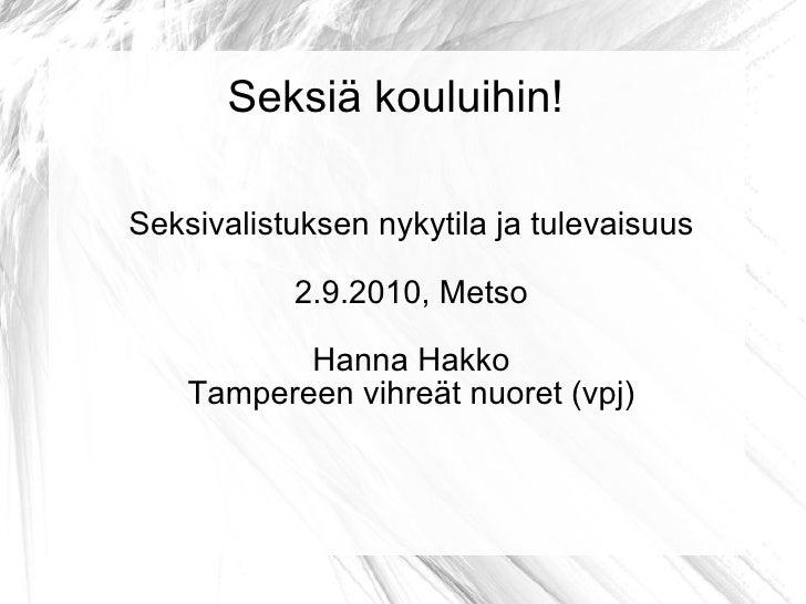 Seksiä kouluihin! Seksivalistuksen nykytila ja tulevaisuus 2.9.2010, Metso Hanna Hakko Tampereen vihreät nuoret (vpj)