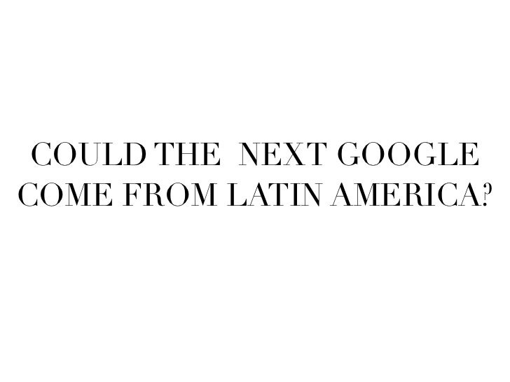 COULD THE NEXT GOOGLE COME FROM LATIN AMERICA?