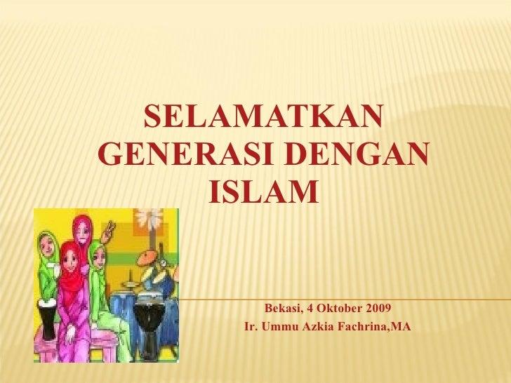 SELAMATKAN GENERASI DENGAN ISLAM Bekasi, 4 Oktober 2009 Ir. Ummu Azkia Fachrina,MA